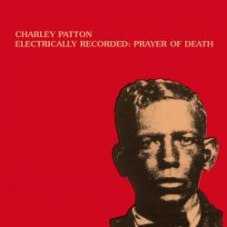 CHARLEY PATTON - Electrically Recorded: Prayer Of Death