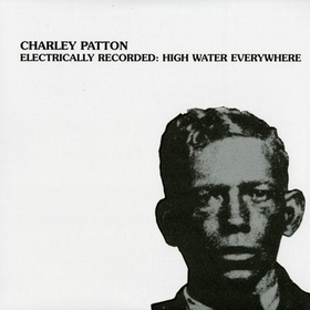 CHARLEY PATTON - Electrically Recorded: High Water Everywhere