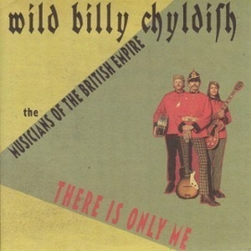 WILD BILLY CHYLDISH AND THE MUSICIANS OF THE BRITISH EMPIRE - There Is Only Me