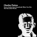 CHARLEY PATTON - You're Gonna Need Somebody When You Die