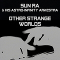SUN RA AND HIS ASTRO-INFINITY ARKESTRA - Other Strange Worlds