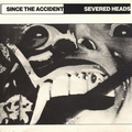 SEVERED HEADS - Since The Accident